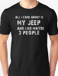 All I Care About Is Jeep And Like Maybe 3 People - T-shirts & Hoodies T-Shirt