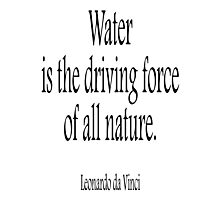WATER, Leonardo, da Vinci, Water is the driving force of all nature. Black on White Photographic Print
