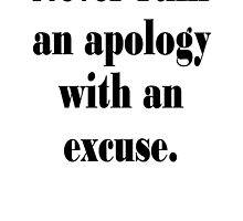 Benjamin, Franklin, Never ruin an apology with an excuse. by TOM HILL - Designer