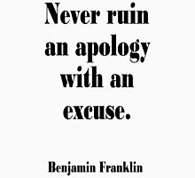 Benjamin, Franklin, Never ruin an apology with an excuse. T-Shirt