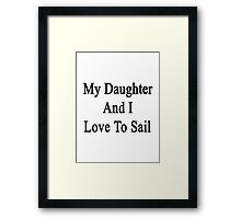 My Daughter And I Love To Sail  Framed Print