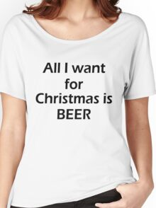 ALL I WANT FOR CHRISTMAS IS BEER Women's Relaxed Fit T-Shirt