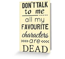 don't talk to me, all my favourite characters are DEAD Greeting Card