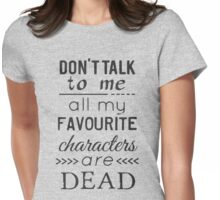 don't talk to me, all my favourite characters are DEAD Womens Fitted T-Shirt