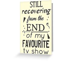 still recovering from the end of my favourite tv show Greeting Card