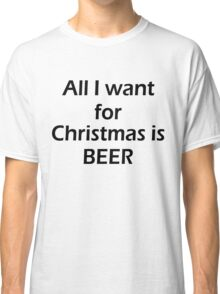 ALL I WANT FOR CHRISTMAS IS BEER Classic T-Shirt