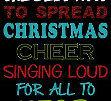 THE BEST WAY TO SPREAD CHRISTMAS CHEER SINGING LOUD FOR ALL TO HEAR by fandesigns