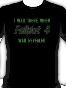 I Was There When Fallout 4 Was Revealed T-Shirt