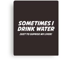 Sometimes I Drink Water Canvas Print