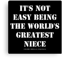 It's Not Easy Being The World's Greatest Niece - White Text Canvas Print