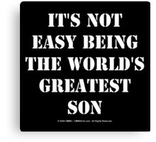 It's Not Easy Being The World's Greatest Son - White Text Canvas Print