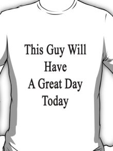 This Guy Will Have A Great Day Today  T-Shirt