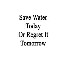 Save Water Today Or Regret It Tomorrow  by supernova23