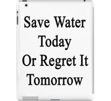 Save Water Today Or Regret It Tomorrow  iPad Case/Skin