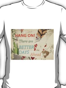 Hang On, there are Better Days Ahead T-Shirt