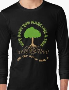 Make like a tree and get out of here! Long Sleeve T-Shirt