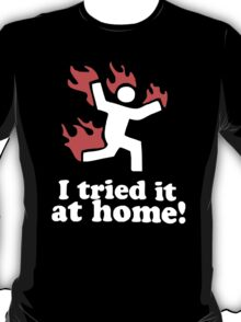 I Tried It At Home! Funny T-Shirt