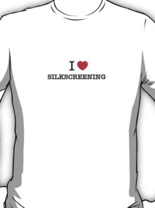 I Love SILKSCREENING T-Shirt
