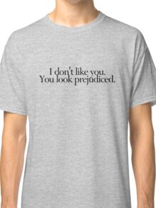 I don't like you. You look prejudiced. Classic T-Shirt