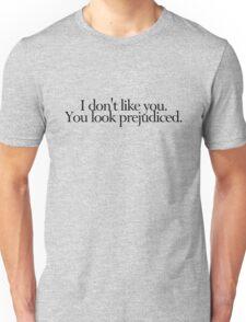 I don't like you. You look prejudiced. Unisex T-Shirt