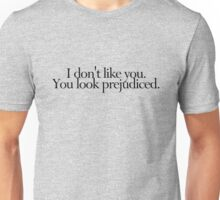 I don't like you. You look prejudiced. Unisex T-Shirt