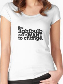 the lightbulb has to WANT to change. Women's Fitted Scoop T-Shirt