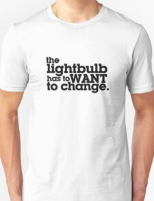 the lightbulb has to WANT to change. T-Shirt