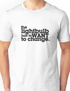 the lightbulb has to WANT to change. Unisex T-Shirt