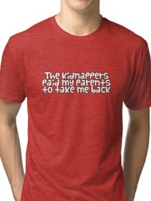 The kidnappers paid my parents to take me back Tri-blend T-Shirt