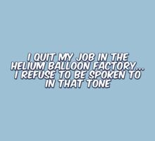 I quit my job in the helium balloon factory, I refuse to be spoken to in that tone by digerati