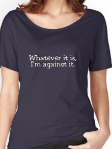 Whatever it is, I'm against it. Women's Relaxed Fit T-Shirt