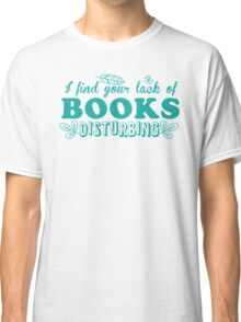 I find your lack of books disturbing Classic T-Shirt