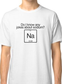 Do i know any jokes about sodium? Classic T-Shirt