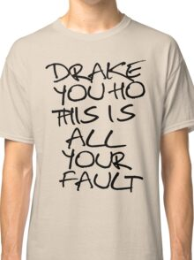 ÐRAKE YOU HO THIS IS ALL YOUR FAULT Classic T-Shirt