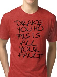 ÐRAKE YOU HO THIS IS ALL YOUR FAULT Tri-blend T-Shirt