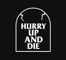 Hurry Up And Die T-Shirt Unisex T-Shirt