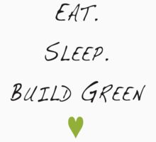 eat. sleep. build green.  by taylorcm429