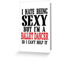 I HATE BEING SEXY BUT I'M A BALLET DANCER SO I CAN'T HELP IT Greeting Card