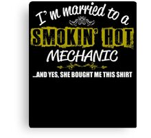 I'M MARRIED TO A SMOKIN' HOT MECHANIC AND YES, SHE BOUGHT ME THIS SHIRT Canvas Print