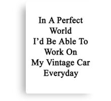 In A Perfect World I'd Be Able To Work On My Vintage Car Everyday  Canvas Print