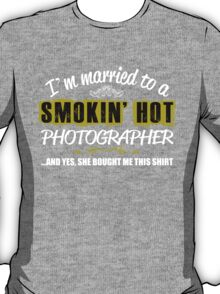 I'M MARRIED TO A SMOKIN' HOT PHOTOGRAPHER AND YES, SHE BOUGHT ME THIS SHIRT T-Shirt