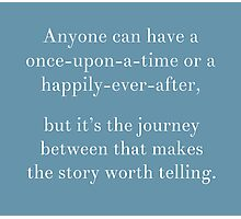 Anyone can have a once-upon a time or a happily-ever-after Photographic Print