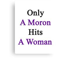 Only A Moron Hits A Woman  Canvas Print