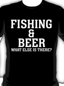 FISHING & BEER WHAT ELSE IS THERE T-Shirt