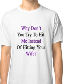 Why Don't You Try To Hit Me Instead Of Hitting Your Wife?  Classic T-Shirt