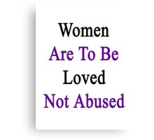 Women Are To Be Loved Not Abused  Canvas Print
