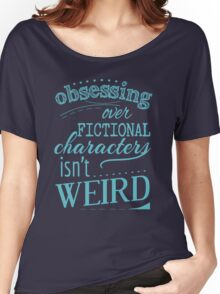 obsessing over fictional characters isn't weird Women's Relaxed Fit T-Shirt