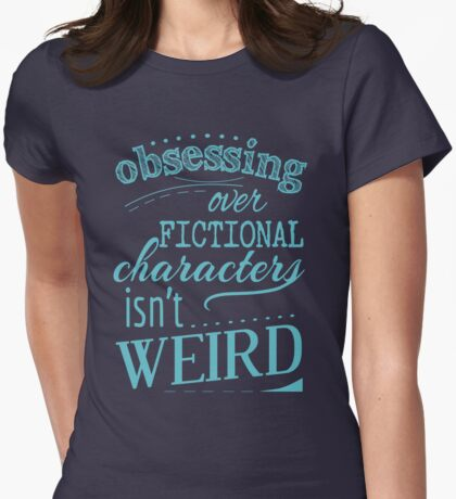 obsessing over fictional characters isn't weird Womens Fitted T-Shirt