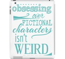 obsessing over fictional characters isn't weird iPad Case/Skin