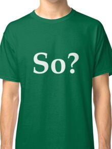 So? - question the validity of everything Classic T-Shirt